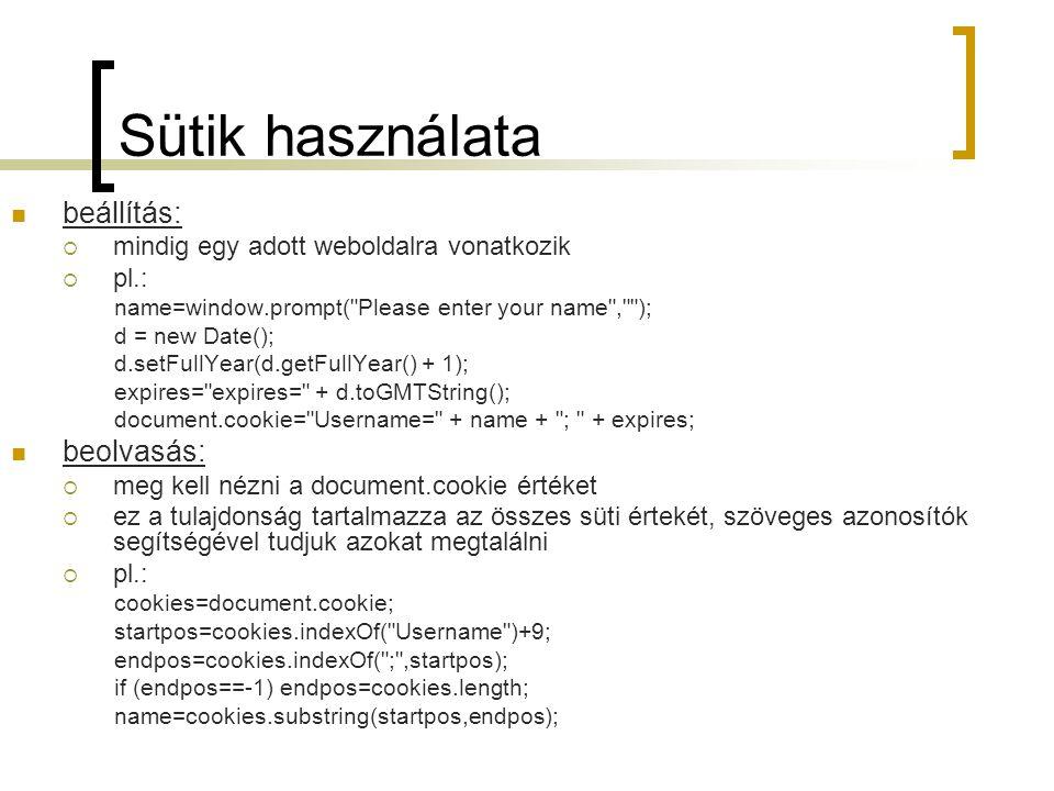 Sütik használata beállítás:  mindig egy adott weboldalra vonatkozik  pl.: name=window.prompt( Please enter your name , ); d = new Date(); d.setFullYear(d.getFullYear() + 1); expires= expires= + d.toGMTString(); document.cookie= Username= + name + ; + expires; beolvasás:  meg kell nézni a document.cookie értéket  ez a tulajdonság tartalmazza az összes süti értekét, szöveges azonosítók segítségével tudjuk azokat megtalálni  pl.: cookies=document.cookie; startpos=cookies.indexOf( Username )+9; endpos=cookies.indexOf( ; ,startpos); if (endpos==-1) endpos=cookies.length; name=cookies.substring(startpos,endpos);