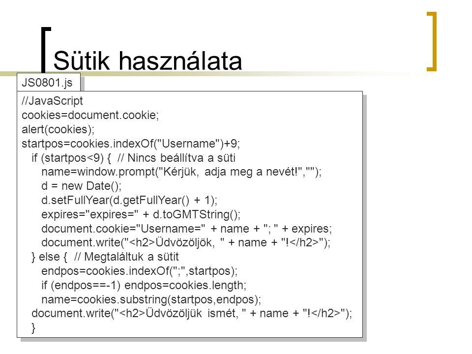JS0801.js //JavaScript cookies=document.cookie; alert(cookies); startpos=cookies.indexOf( Username )+9; if (startpos<9) { // Nincs beállítva a süti name=window.prompt( Kérjük, adja meg a nevét! , ); d = new Date(); d.setFullYear(d.getFullYear() + 1); expires= expires= + d.toGMTString(); document.cookie= Username= + name + ; + expires; document.write( Üdvözöljök, + name + .