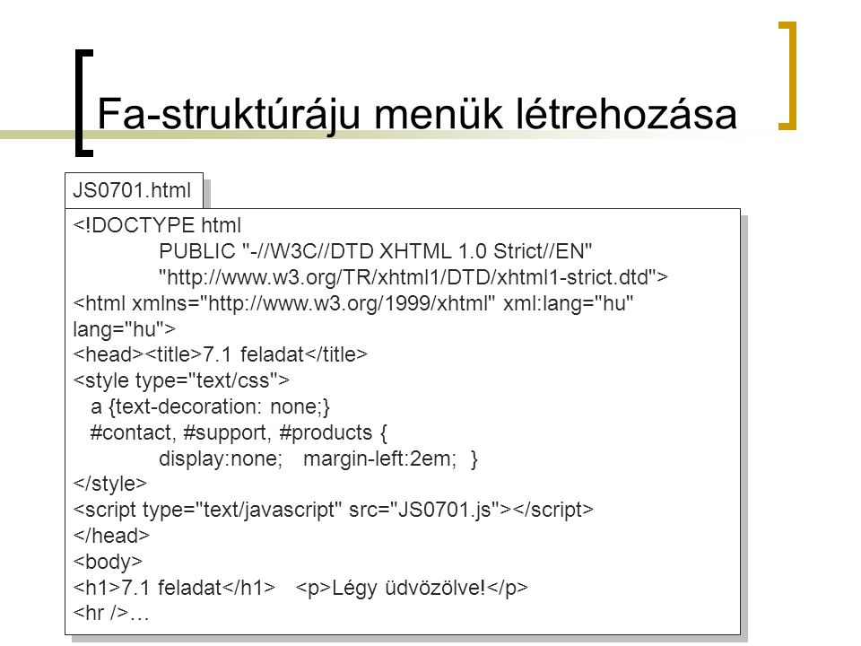 JS0701.html <!DOCTYPE html PUBLIC -//W3C//DTD XHTML 1.0 Strict//EN http://www.w3.org/TR/xhtml1/DTD/xhtml1-strict.dtd > 7.1 feladat a {text-decoration: none;} #contact, #support, #products { display:none; margin-left:2em; } 7.1 feladat Légy üdvözölve.