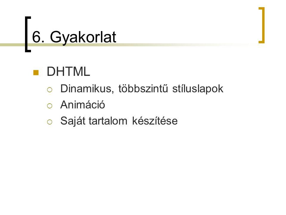 6. Gyakorlat DHTML  Dinamikus, többszintű stíluslapok  Animáció  Saját tartalom készítése