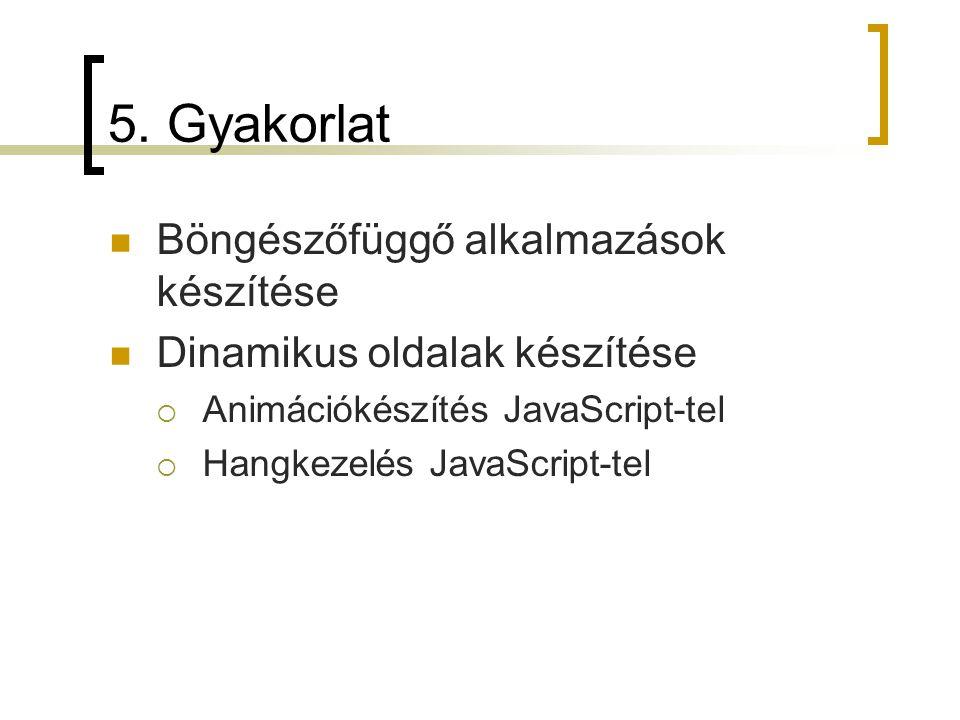 5. Gyakorlat Böngészőfüggő alkalmazások készítése Dinamikus oldalak készítése  Animációkészítés JavaScript-tel  Hangkezelés JavaScript-tel