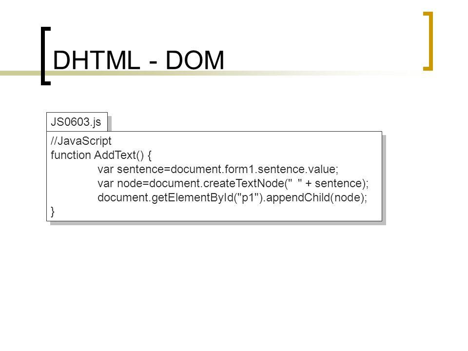 DHTML - DOM JS0603.js //JavaScript function AddText() { var sentence=document.form1.sentence.value; var node=document.createTextNode(