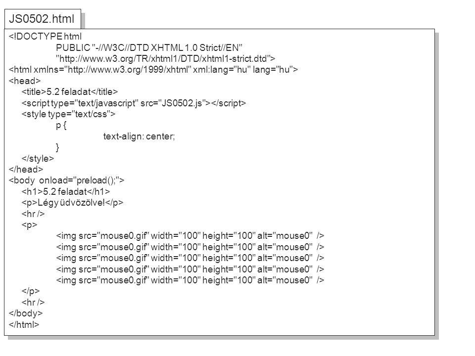 JS0502.html <!DOCTYPE html PUBLIC -//W3C//DTD XHTML 1.0 Strict//EN http://www.w3.org/TR/xhtml1/DTD/xhtml1-strict.dtd > 5.2 feladat p { text-align: center; } 5.2 feladat Légy üdvözölve.