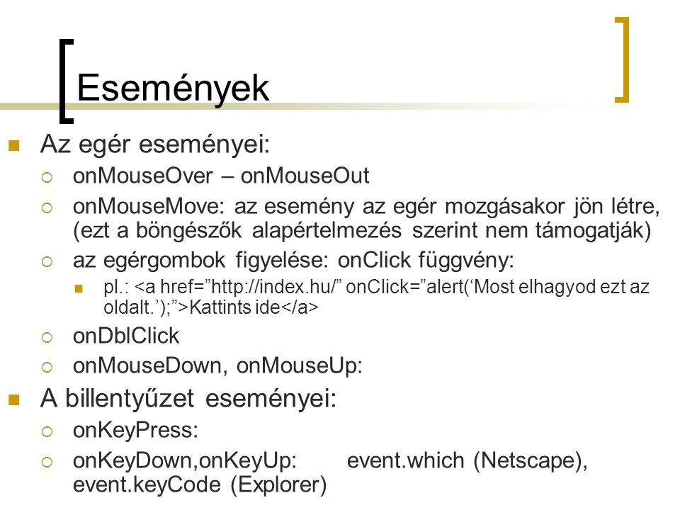 Események Az egér eseményei:  onMouseOver – onMouseOut  onMouseMove: az esemény az egér mozgásakor jön létre, (ezt a böngészők alapértelmezés szerint nem támogatják)  az egérgombok figyelése: onClick függvény: pl.: Kattints ide  onDblClick  onMouseDown, onMouseUp: A billentyűzet eseményei:  onKeyPress:  onKeyDown,onKeyUp:event.which (Netscape), event.keyCode (Explorer)