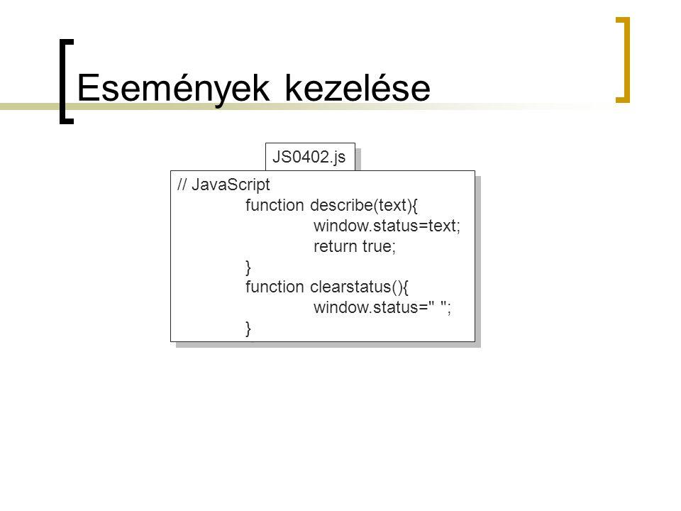 JS0402.js Események kezelése // JavaScript function describe(text){ window.status=text; return true; } function clearstatus(){ window.status= ; } // JavaScript function describe(text){ window.status=text; return true; } function clearstatus(){ window.status= ; }