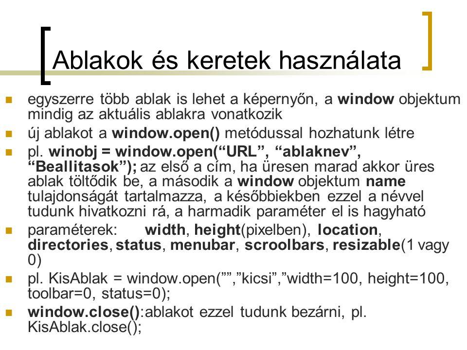 Ablakok és keretek használata egyszerre több ablak is lehet a képernyőn, a window objektum mindig az aktuális ablakra vonatkozik új ablakot a window.open() metódussal hozhatunk létre pl.
