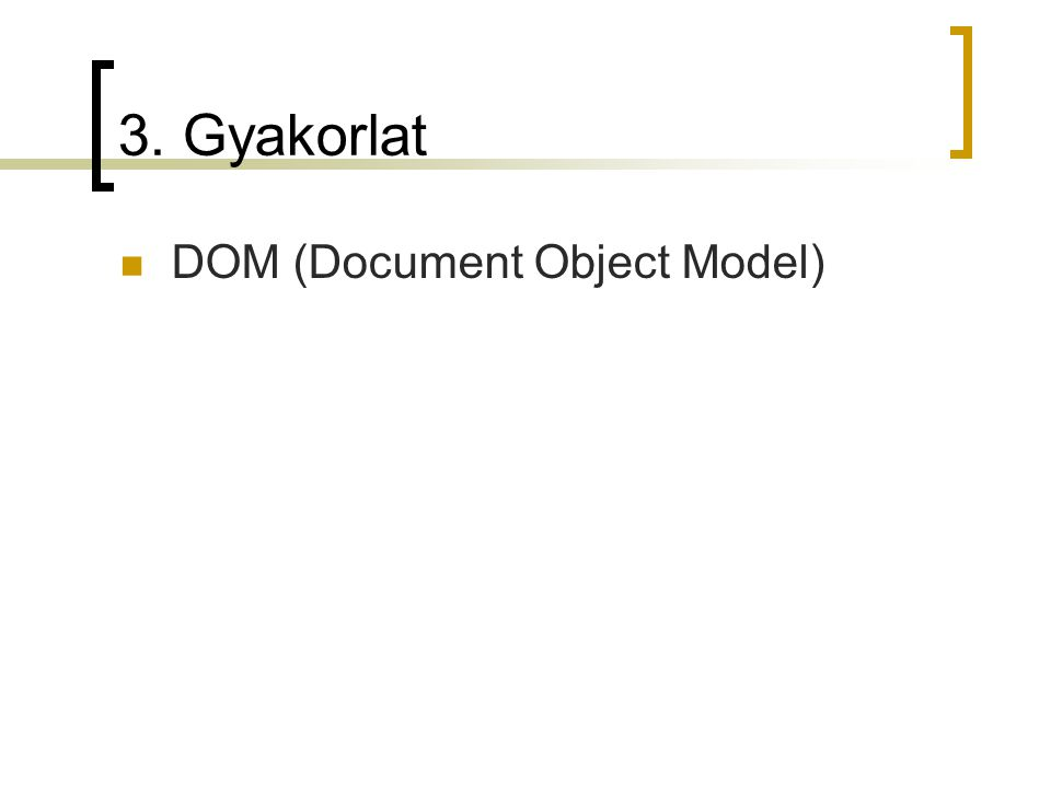 Document Object Model A Document Object Model (DOM) egy olyan modell, amely leírja, hogy a HTML dokumentum egyes elemei (bekezdések, beviteli mezők, képek) hogyan viszonyulnak a legfelső szintű struktúrához: a document objektumhoz.