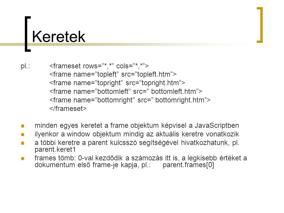 Keretek pl.: minden egyes keretet a frame objektum képvisel a JavaScriptben ilyenkor a window objektum mindig az aktuális keretre vonatkozik a többi keretre a parent kulcsszó segítségével hivatkozhatunk, pl.
