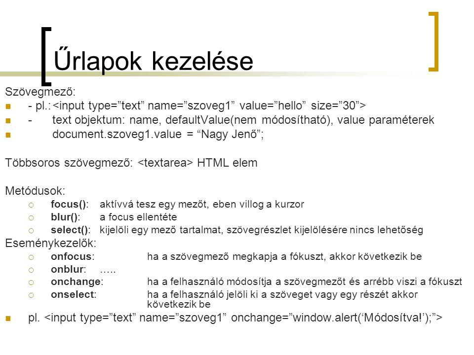 Űrlapok kezelése Szövegmező: - pl.: -text objektum: name, defaultValue(nem módosítható), value paraméterek document.szoveg1.value = Nagy Jenő ; Többsoros szövegmező: HTML elem Metódusok:  focus():aktívvá tesz egy mezőt, eben villog a kurzor  blur():a focus ellentéte  select():kijelöli egy mező tartalmat, szövegrészlet kijelölésére nincs lehetőség Eseménykezelők:  onfocus:ha a szövegmező megkapja a fókuszt, akkor következik be  onblur:…..