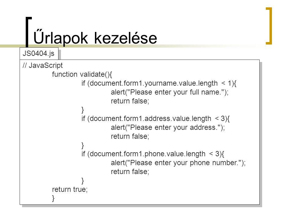 Űrlapok kezelése JS0404.js // JavaScript function validate(){ if (document.form1.yourname.value.length < 1){ alert( Please enter your full name. ); return false; } if (document.form1.address.value.length < 3){ alert( Please enter your address. ); return false; } if (document.form1.phone.value.length < 3){ alert( Please enter your phone number. ); return false; } return true; } // JavaScript function validate(){ if (document.form1.yourname.value.length < 1){ alert( Please enter your full name. ); return false; } if (document.form1.address.value.length < 3){ alert( Please enter your address. ); return false; } if (document.form1.phone.value.length < 3){ alert( Please enter your phone number. ); return false; } return true; }