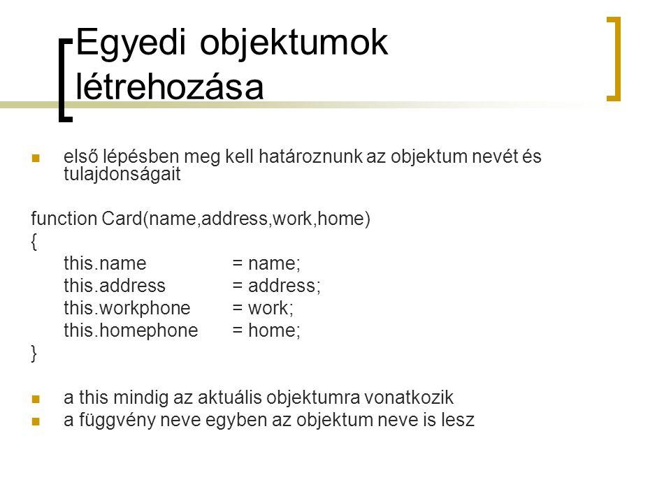 Egyedi objektumok létrehozása első lépésben meg kell határoznunk az objektum nevét és tulajdonságait function Card(name,address,work,home) { this.name= name; this.address = address; this.workphone= work; this.homephone = home; } a this mindig az aktuális objektumra vonatkozik a függvény neve egyben az objektum neve is lesz