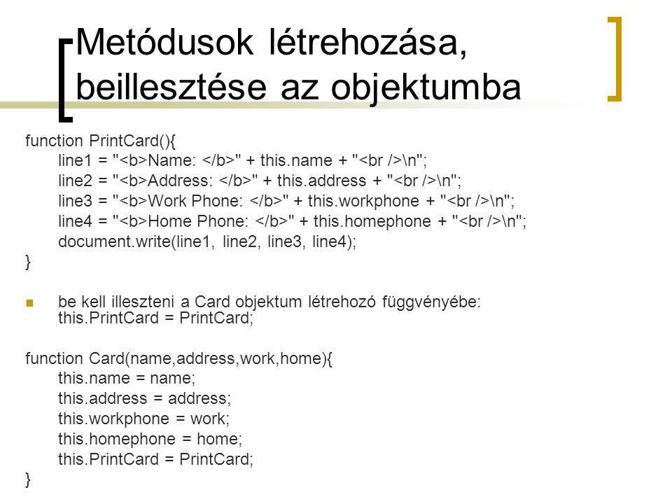 Metódusok létrehozása, beillesztése az objektumba function PrintCard(){ line1 = Name: + this.name + \n ; line2 = Address: + this.address + \n ; line3 = Work Phone: + this.workphone + \n ; line4 = Home Phone: + this.homephone + \n ; document.write(line1, line2, line3, line4); } be kell illeszteni a Card objektum létrehozó függvényébe: this.PrintCard = PrintCard; function Card(name,address,work,home){ this.name = name; this.address = address; this.workphone = work; this.homephone = home; this.PrintCard = PrintCard; }