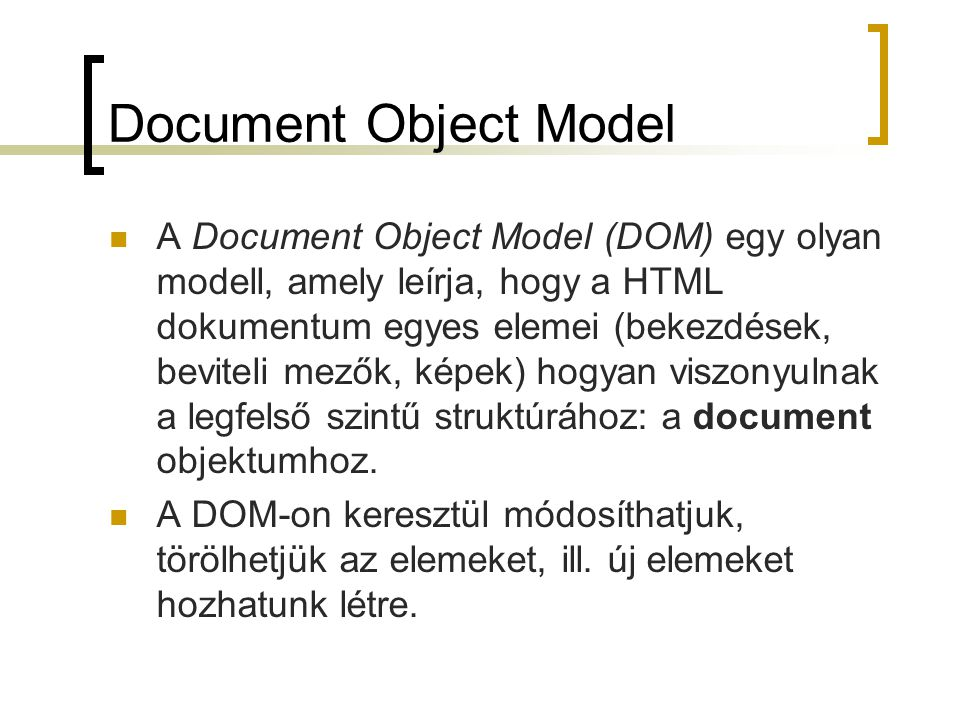 Űrlapok kezelése Gombok: type=submit, reset, button típusú gombok léteznek Jelölőnégyzet: (defaultChecked paraméter is létezik ezen kívül a JavaScriptben) click() metódus, onclick eseménykezelő Választógomb: egyik lehetőség tulajdonsagai:name, length a radio objektumot tömbként kezelhetjük, minden gomb az alábbi tulajdonságokkal rendelkezik:  value  defaultChecked  checked pl.: document.form1.kapcs1[0].checked = true; metódusa:click() eseménykezelője:onclick