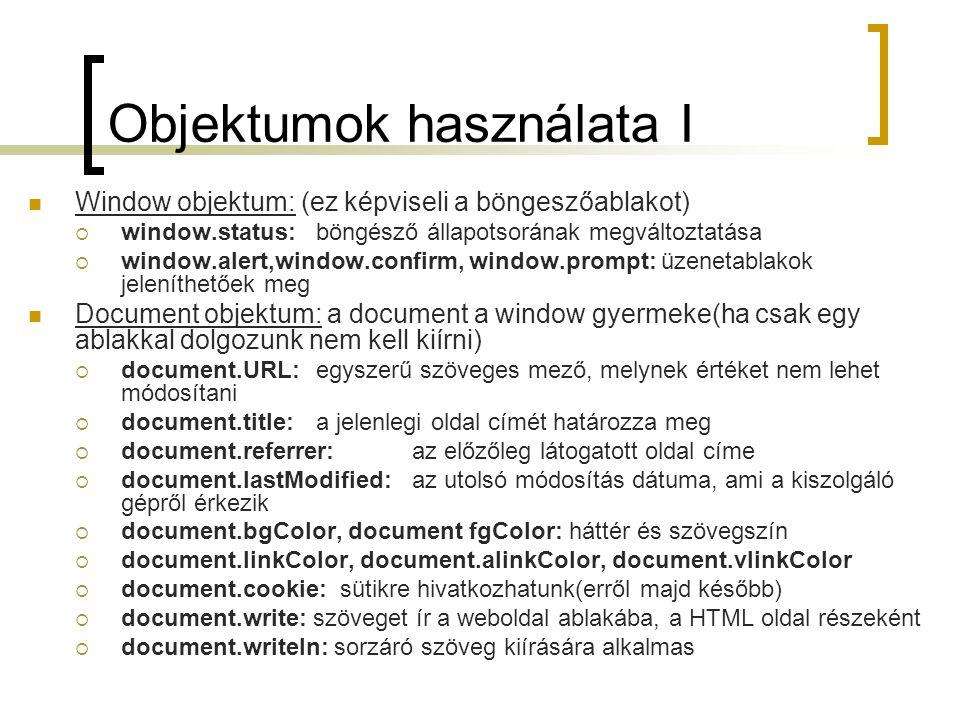 Objektumok használata I Window objektum: (ez képviseli a böngeszőablakot)  window.status:böngésző állapotsorának megváltoztatása  window.alert,window.confirm, window.prompt: üzenetablakok jeleníthetőek meg Document objektum: a document a window gyermeke(ha csak egy ablakkal dolgozunk nem kell kiírni)  document.URL:egyszerű szöveges mező, melynek értéket nem lehet módosítani  document.title:a jelenlegi oldal címét határozza meg  document.referrer: az előzőleg látogatott oldal címe  document.lastModified: az utolsó módosítás dátuma, ami a kiszolgáló gépről érkezik  document.bgColor, document fgColor: háttér és szövegszín  document.linkColor, document.alinkColor, document.vlinkColor  document.cookie: sütikre hivatkozhatunk(erről majd később)  document.write: szöveget ír a weboldal ablakába, a HTML oldal részeként  document.writeln: sorzáró szöveg kiírására alkalmas