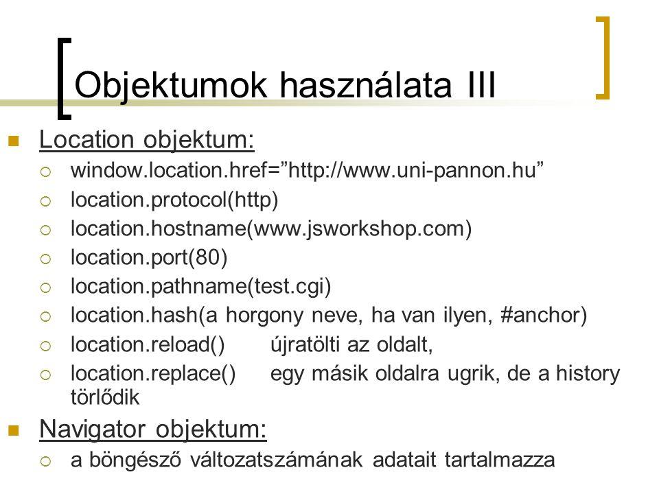 Objektumok használata III Location objektum:  window.location.href= http://www.uni-pannon.hu  location.protocol(http)  location.hostname(www.jsworkshop.com)  location.port(80)  location.pathname(test.cgi)  location.hash(a horgony neve, ha van ilyen, #anchor)  location.reload() újratölti az oldalt,  location.replace() egy másik oldalra ugrik, de a history törlődik Navigator objektum:  a böngésző változatszámának adatait tartalmazza