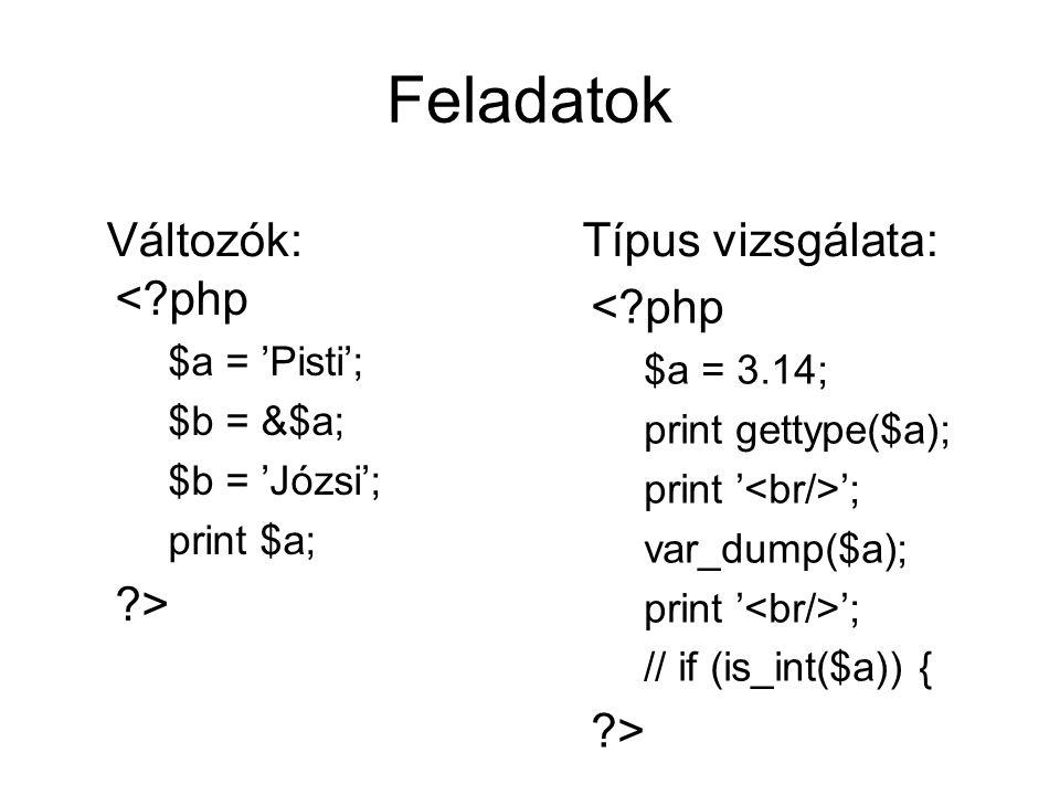 Feladatok <?php $a = 'Pisti'; $b = &$a; $b = 'Józsi'; print $a; ?> Változók: <?php $a = 3.14; print gettype($a); print ' '; var_dump($a); print ' '; // if (is_int($a)) { ?> Típus vizsgálata: