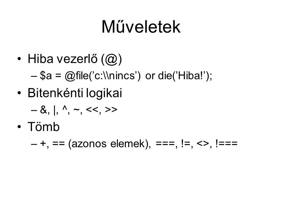 Műveletek Hiba vezerlő (@) –$a = @file('c:\nincs') or die('Hiba!'); Bitenkénti logikai –&, |, ^, ~, > Tömb –+, == (azonos elemek), ===, !=, <>, !===