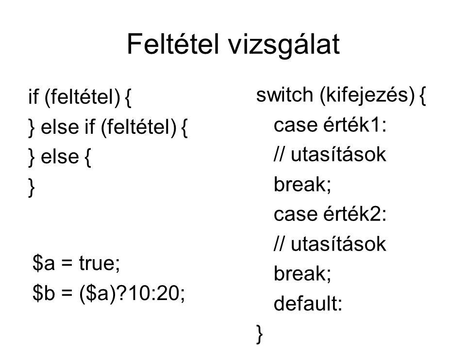Feltétel vizsgálat if (feltétel) { } else if (feltétel) { } else { } switch (kifejezés) { case érték1: // utasítások break; case érték2: // utasítások break; default: } $a = true; $b = ($a)?10:20;