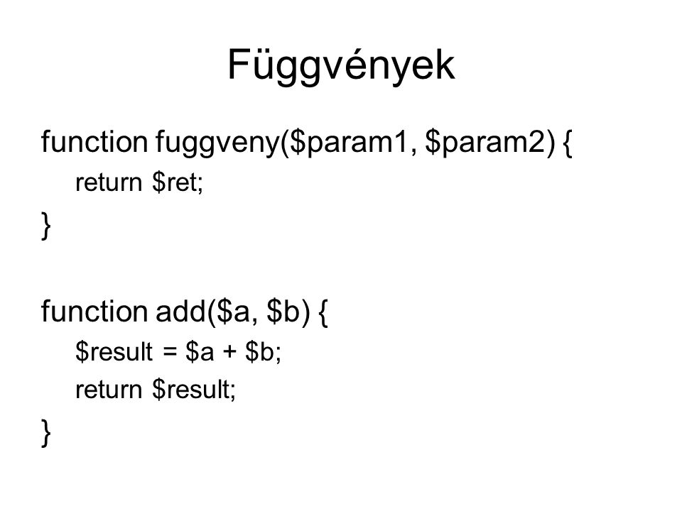 Függvények function fuggveny($param1, $param2) { return $ret; } function add($a, $b) { $result = $a + $b; return $result; }