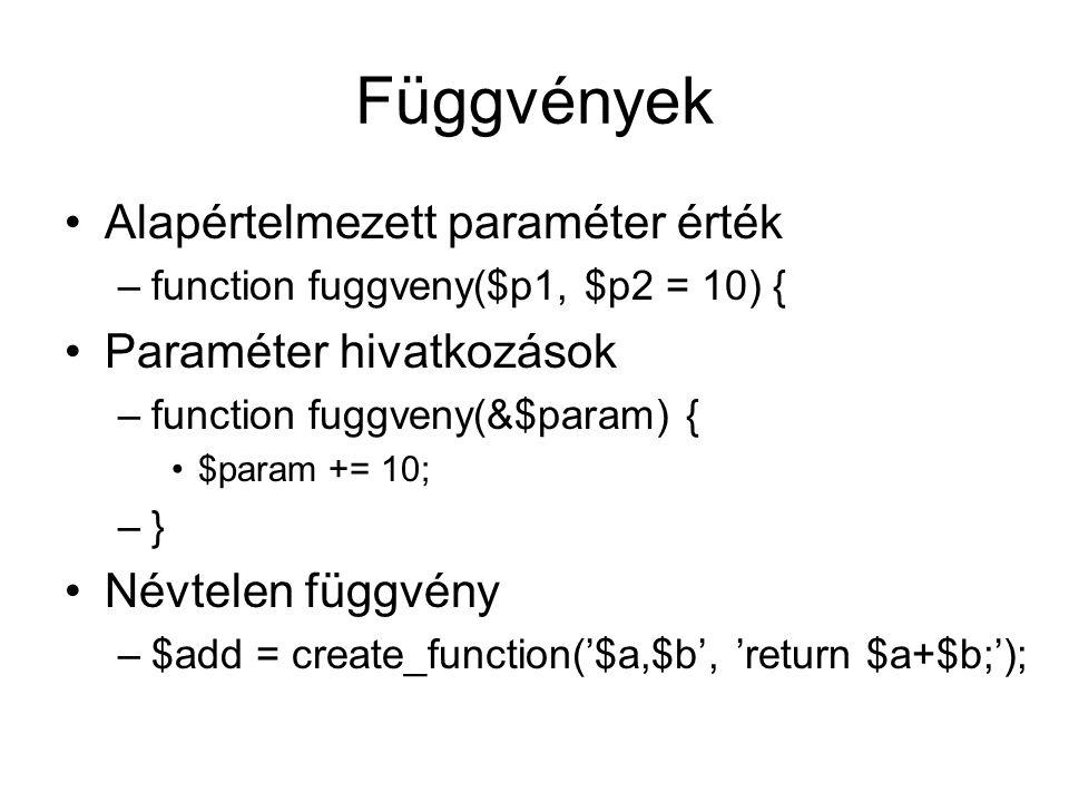 Függvények Alapértelmezett paraméter érték –function fuggveny($p1, $p2 = 10) { Paraméter hivatkozások –function fuggveny(&$param) { $param += 10; –} Névtelen függvény –$add = create_function('$a,$b', 'return $a+$b;');