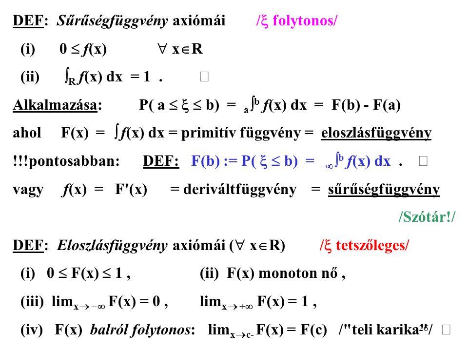 26 DEF: Sűrűségfüggvény axiómái /  folytonos/ (i)0  f(x)  x  R (ii)  R f(x) dx = 1.  Alkalmazása: P( a    b) = a  b f(x) dx = F(b) - F(a) ah