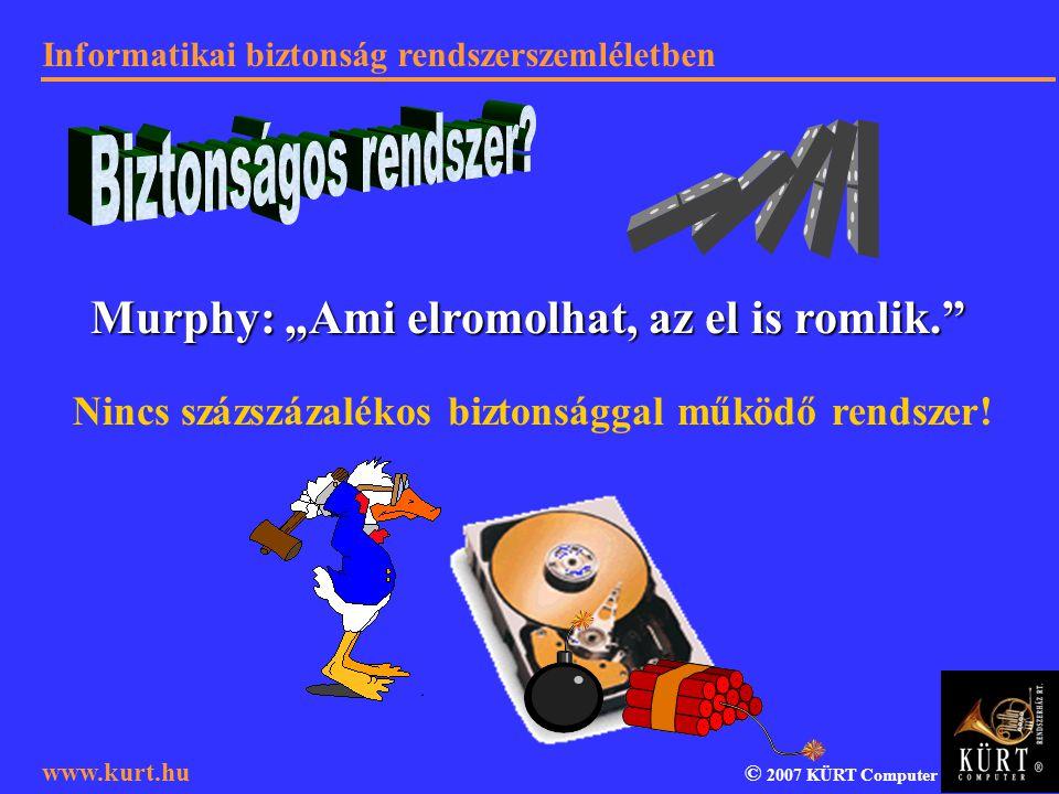 """Informatikai biztonság rendszerszemléletben © 2007 KÜRT Computer www.kurt.hu Murphy: """"Ami elromolhat, az el is romlik."""" Nincs százszázalékos biztonság"""