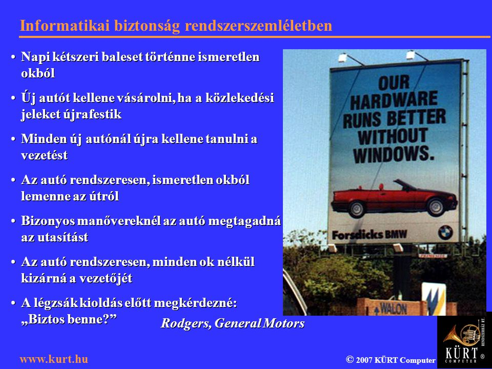 Informatikai biztonság rendszerszemléletben © 2007 KÜRT Computer www.kurt.hu British Standard BS 7799 (ISO 17799) Az ISACA (Information Systems Audit and Control Association) által kidolgozott COBIT (Control Objectives for Information and Related Technology) ajánlás IT Infrastructure Library (ITIL => MOF) Common Criteria 2.1 (ISO 15408) Information technology – Guidelines for the management of IT Security (ISO 13335) Az Informatikai Tárcaközi Bizottság 12.
