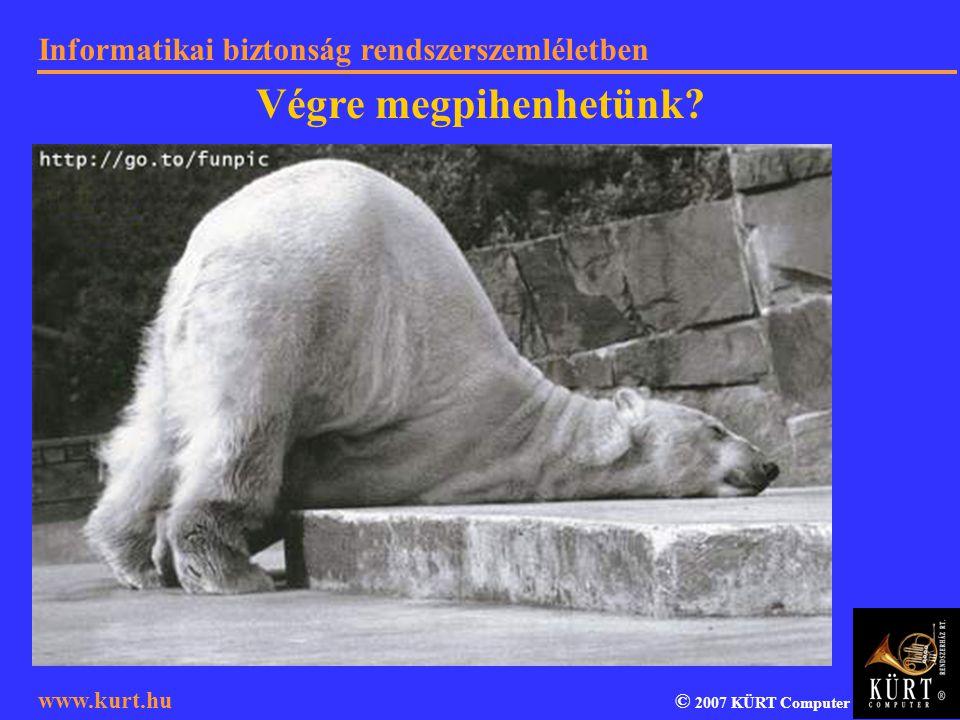 Informatikai biztonság rendszerszemléletben © 2007 KÜRT Computer www.kurt.hu Végre megpihenhetünk?