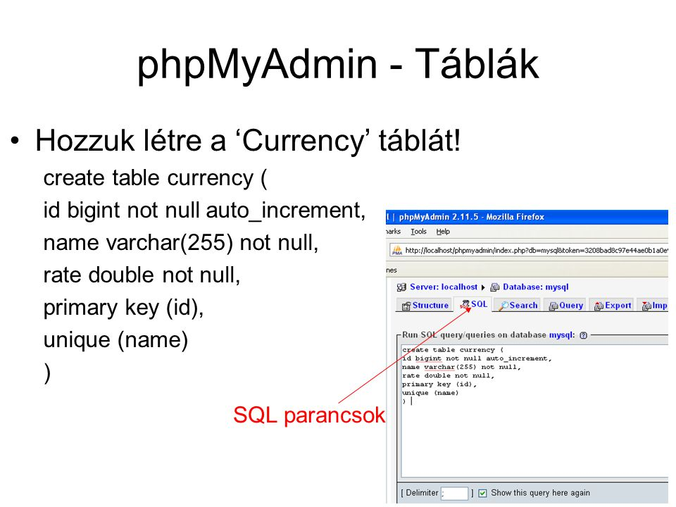 phpMyAdmin - Táblák Hozzuk létre a 'Currency' táblát! create table currency ( id bigint not null auto_increment, name varchar(255) not null, rate doub