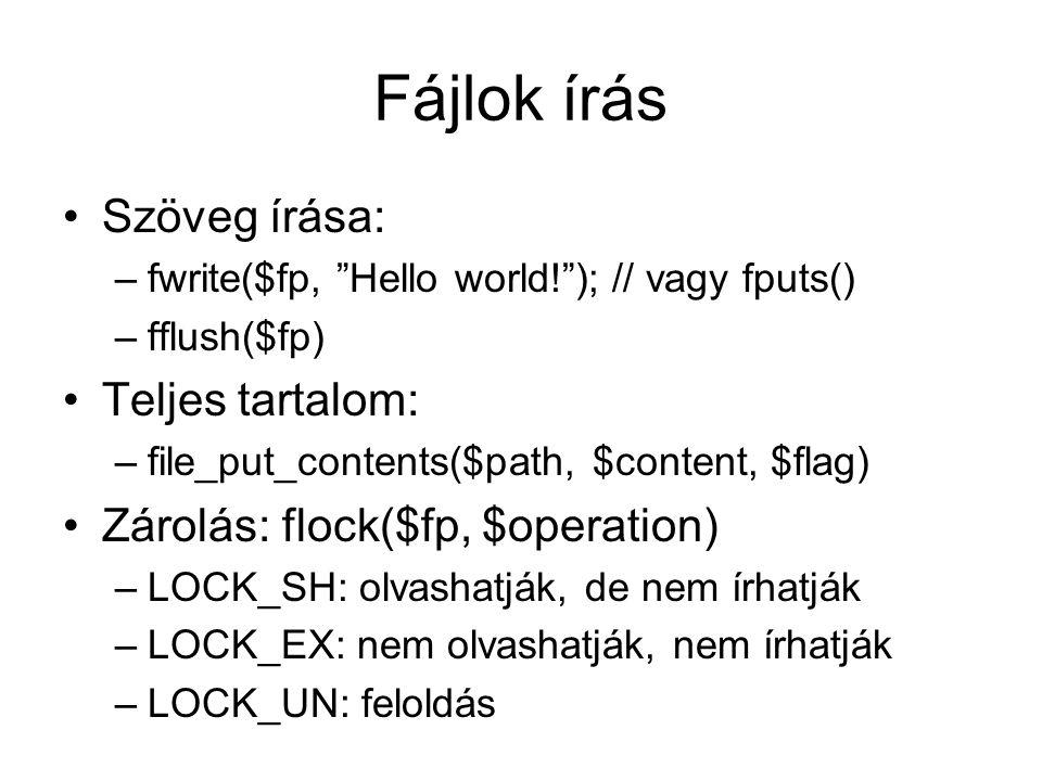 Fájlok írás Szöveg írása: –fwrite($fp, Hello world! ); // vagy fputs() –fflush($fp) Teljes tartalom: –file_put_contents($path, $content, $flag) Zárolás: flock($fp, $operation) –LOCK_SH: olvashatják, de nem írhatják –LOCK_EX: nem olvashatják, nem írhatják –LOCK_UN: feloldás