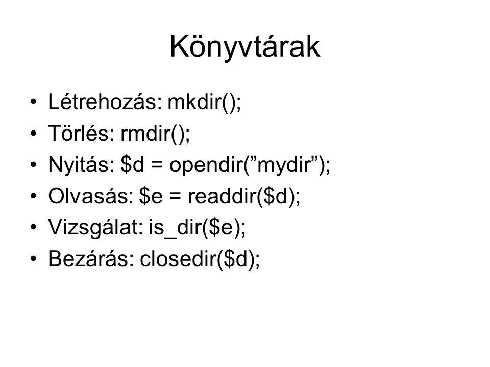 Könyvtárak Létrehozás: mkdir(); Törlés: rmdir(); Nyitás: $d = opendir( mydir ); Olvasás: $e = readdir($d); Vizsgálat: is_dir($e); Bezárás: closedir($d);