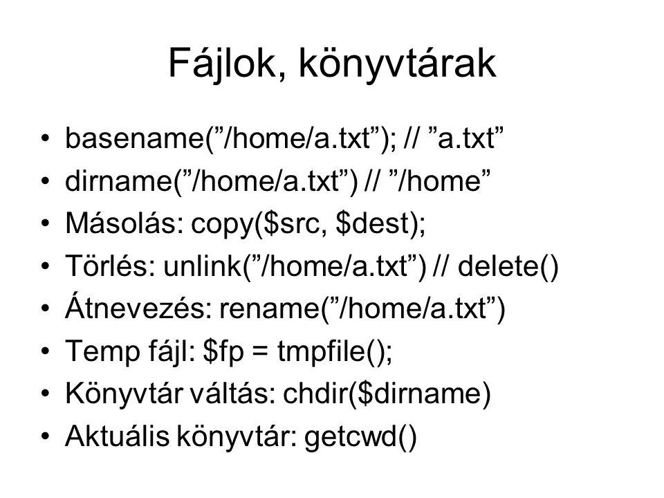 Fájlok, könyvtárak basename( /home/a.txt ); // a.txt dirname( /home/a.txt ) // /home Másolás: copy($src, $dest); Törlés: unlink( /home/a.txt ) // delete() Átnevezés: rename( /home/a.txt ) Temp fájl: $fp = tmpfile(); Könyvtár váltás: chdir($dirname) Aktuális könyvtár: getcwd()