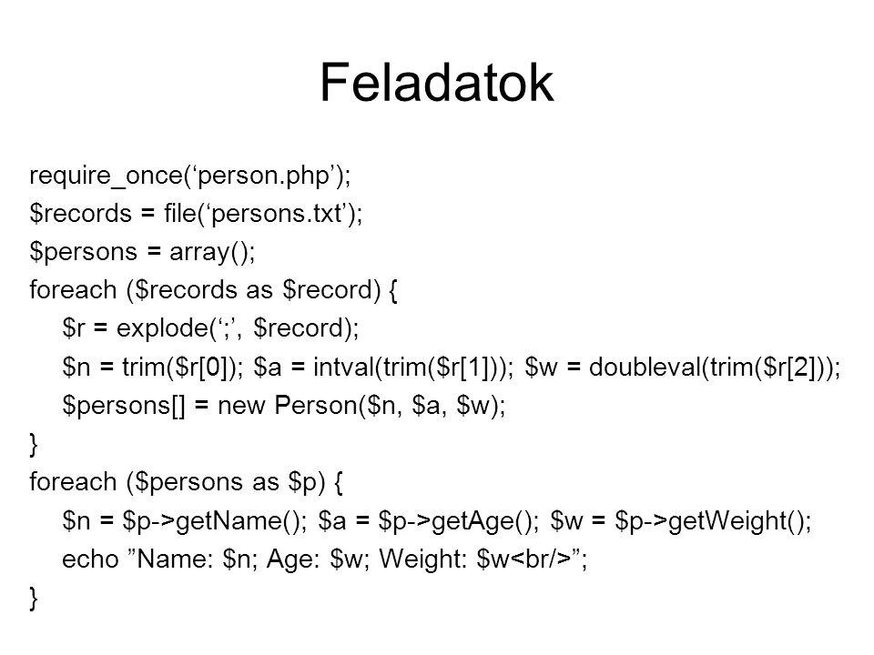 Feladatok require_once('person.php'); $records = file('persons.txt'); $persons = array(); foreach ($records as $record) { $r = explode(';', $record); $n = trim($r[0]); $a = intval(trim($r[1])); $w = doubleval(trim($r[2])); $persons[] = new Person($n, $a, $w); } foreach ($persons as $p) { $n = $p->getName(); $a = $p->getAge(); $w = $p->getWeight(); echo Name: $n; Age: $w; Weight: $w ; }