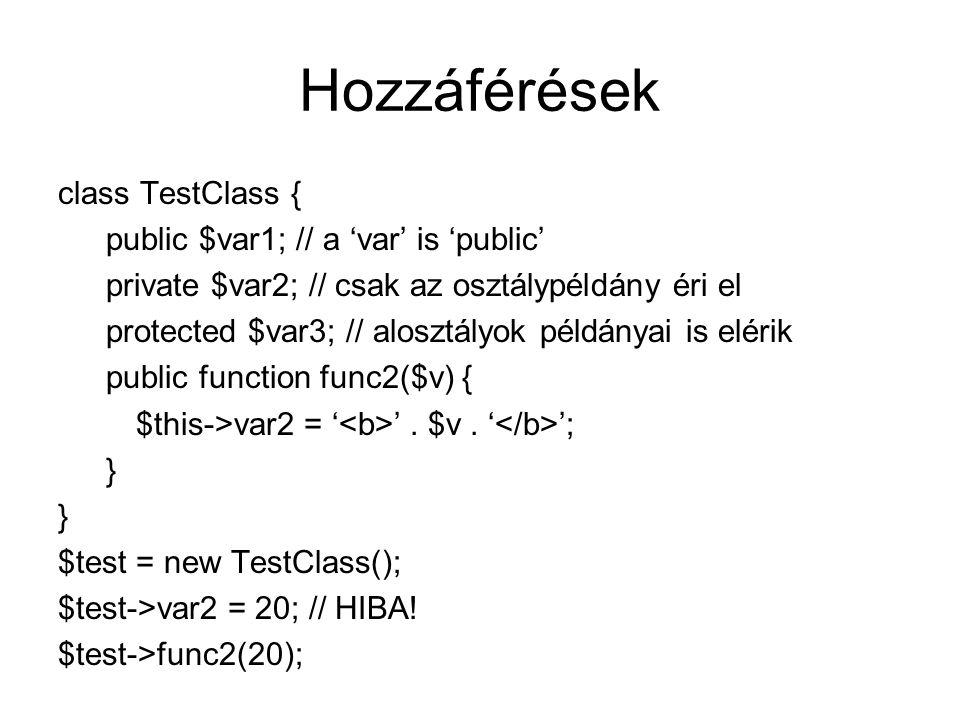 Hozzáférések class TestClass { public $var1; // a 'var' is 'public' private $var2; // csak az osztálypéldány éri el protected $var3; // alosztályok példányai is elérik public function func2($v) { $this->var2 = ' '.