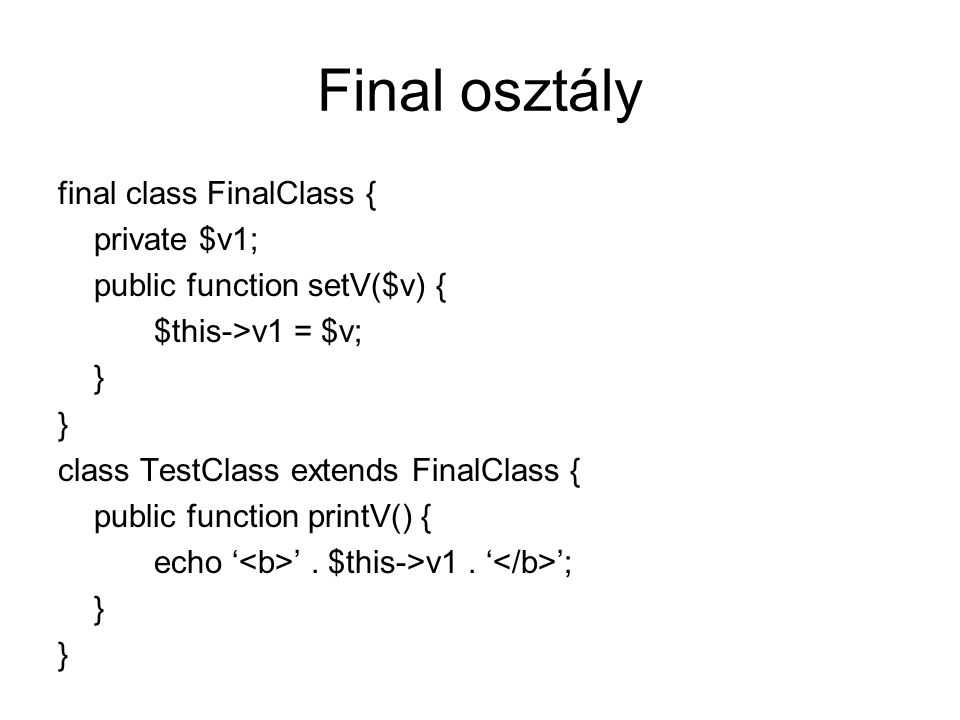 Final osztály final class FinalClass { private $v1; public function setV($v) { $this->v1 = $v; } class TestClass extends FinalClass { public function printV() { echo ' '.