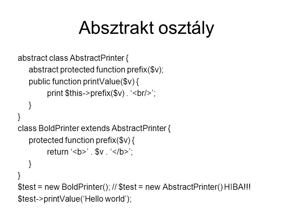 Absztrakt osztály abstract class AbstractPrinter { abstract protected function prefix($v); public function printValue($v) { print $this->prefix($v).
