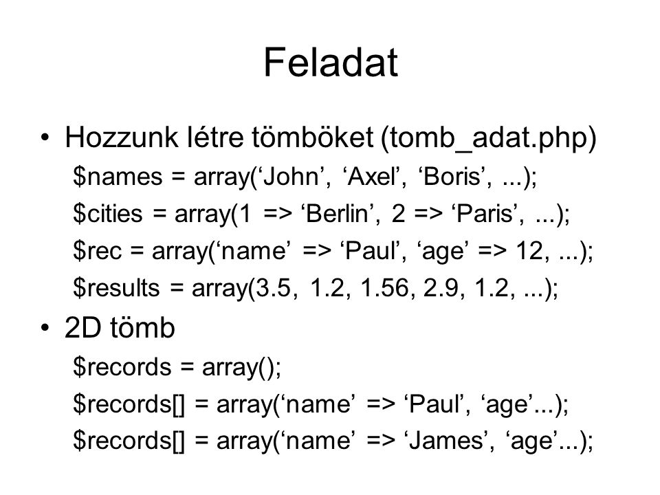 Feladat Hozzunk létre tömböket (tomb_adat.php) $names = array('John', 'Axel', 'Boris',...); $cities = array(1 => 'Berlin', 2 => 'Paris',...); $rec = array('name' => 'Paul', 'age' => 12,...); $results = array(3.5, 1.2, 1.56, 2.9, 1.2,...); 2D tömb $records = array(); $records[] = array('name' => 'Paul', 'age'...); $records[] = array('name' => 'James', 'age'...);