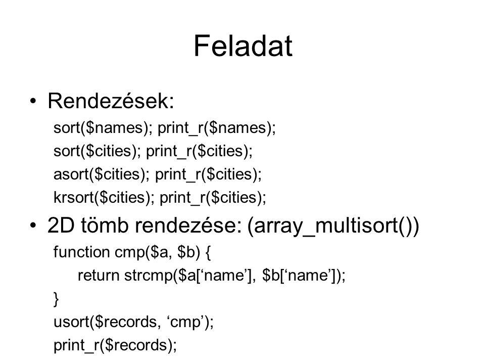 Tömbök Elemek száma: count($tomb); Számosság: array_count_values($t); Elem vizsgálata: in_array('text', $t); Kulcs vizsgálata: array_key_exists($k, $t); Tömbök kiértékelése: array_map( PHP ,$tmp); Keresés tömbben: array_search('text', $t); Résztömb: array_slice($t, $offset, $length);
