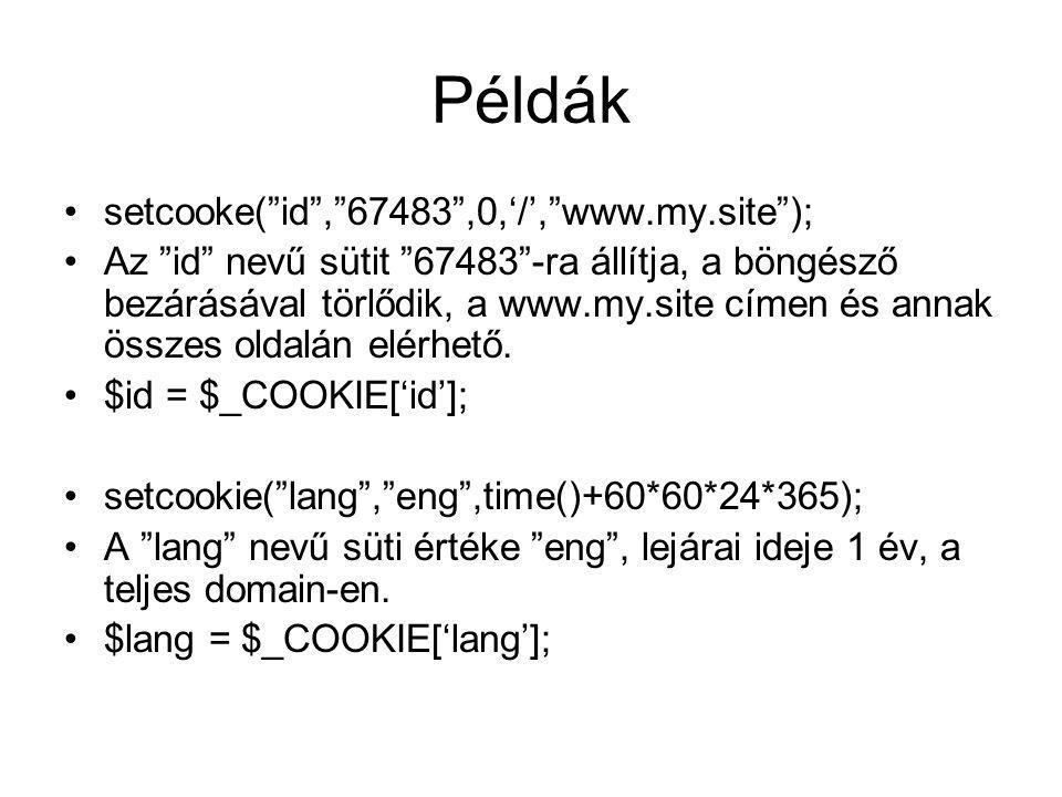Példák setcooke( id , 67483 ,0,'/', www.my.site ); Az id nevű sütit 67483 -ra állítja, a böngésző bezárásával törlődik, a www.my.site címen és annak összes oldalán elérhető.