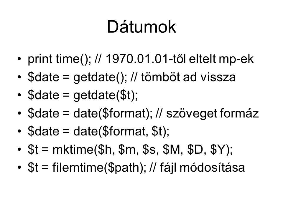 Dátumok print time(); // 1970.01.01-től eltelt mp-ek $date = getdate(); // tömböt ad vissza $date = getdate($t); $date = date($format); // szöveget formáz $date = date($format, $t); $t = mktime($h, $m, $s, $M, $D, $Y); $t = filemtime($path); // fájl módosítása