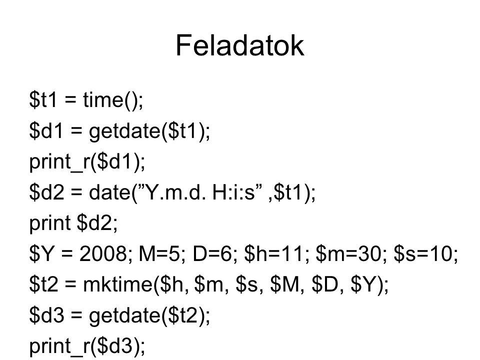Feladatok $t1 = time(); $d1 = getdate($t1); print_r($d1); $d2 = date( Y.m.d.