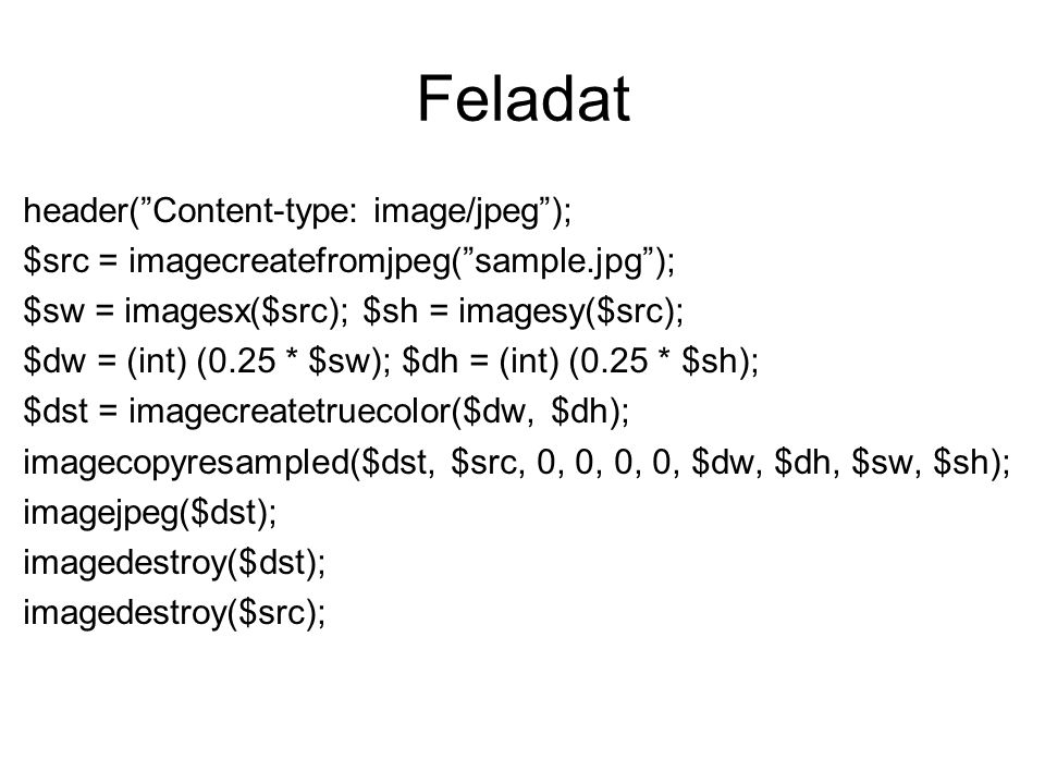 Feladat header( Content-type: image/jpeg ); $src = imagecreatefromjpeg( sample.jpg ); $sw = imagesx($src); $sh = imagesy($src); $dw = (int) (0.25 * $sw); $dh = (int) (0.25 * $sh); $dst = imagecreatetruecolor($dw, $dh); imagecopyresampled($dst, $src, 0, 0, 0, 0, $dw, $dh, $sw, $sh); imagejpeg($dst); imagedestroy($dst); imagedestroy($src);