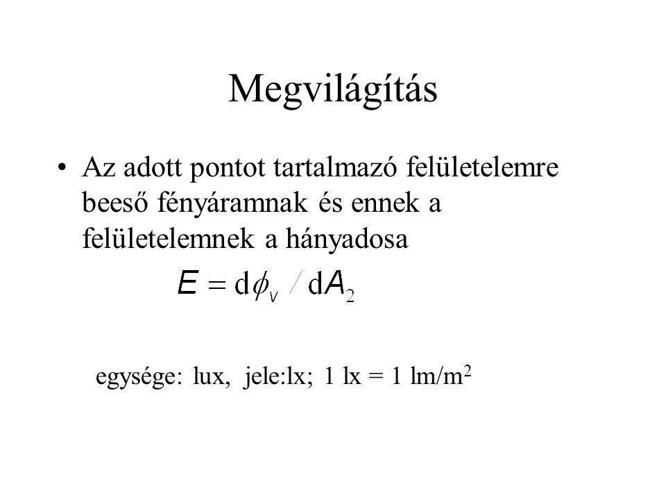 Megvilágítás Az adott pontot tartalmazó felületelemre beeső fényáramnak és ennek a felületelemnek a hányadosa egysége: lux, jele:lx; 1 lx = 1 lm/m 2