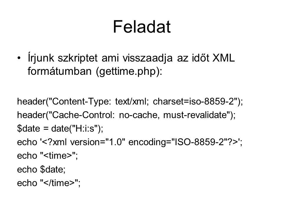 Feladat Írjunk szkriptet ami visszaadja az időt XML formátumban (gettime.php): header( Content-Type: text/xml; charset=iso-8859-2 ); header( Cache-Control: no-cache, must-revalidate ); $date = date( H:i:s ); echo ; echo ; echo $date; echo ;