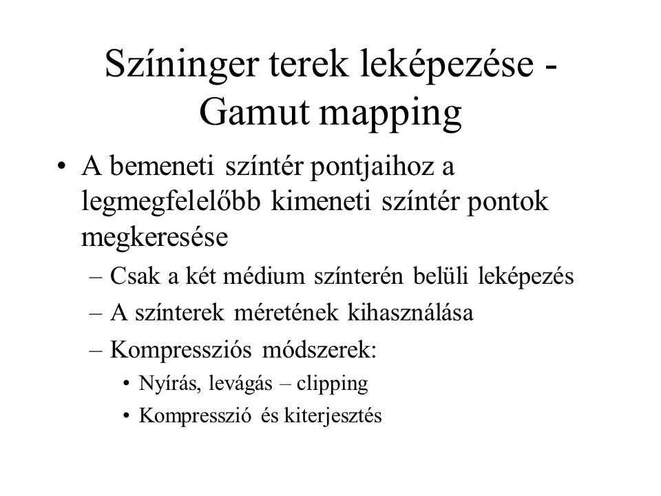 Színinger terek leképezése - Gamut mapping A bemeneti színtér pontjaihoz a legmegfelelőbb kimeneti színtér pontok megkeresése –Csak a két médium színterén belüli leképezés –A színterek méretének kihasználása –Kompressziós módszerek: Nyírás, levágás – clipping Kompresszió és kiterjesztés