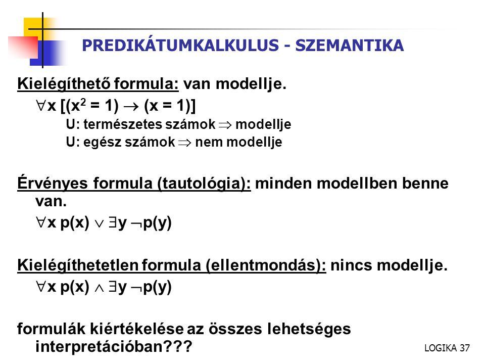 LOGIKA 37 PREDIKÁTUMKALKULUS - SZEMANTIKA Kielégíthető formula: van modellje.  x [(x 2 = 1)  (x = 1)] U: természetes számok  modellje U: egész szám