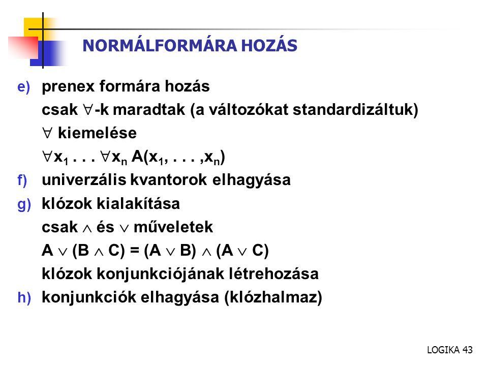 LOGIKA 43 NORMÁLFORMÁRA HOZÁS e) prenex formára hozás csak  -k maradtak (a változókat standardizáltuk)  kiemelése  x 1...  x n A(x 1,...,x n ) f)