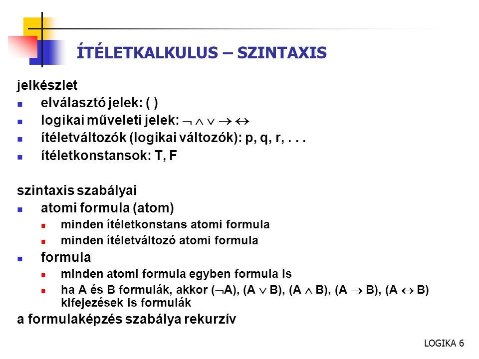 LOGIKA 6 ÍTÉLETKALKULUS – SZINTAXIS jelkészlet elválasztó jelek: ( ) logikai műveleti jelek:      ítéletváltozók (logikai változók): p, q, r,...