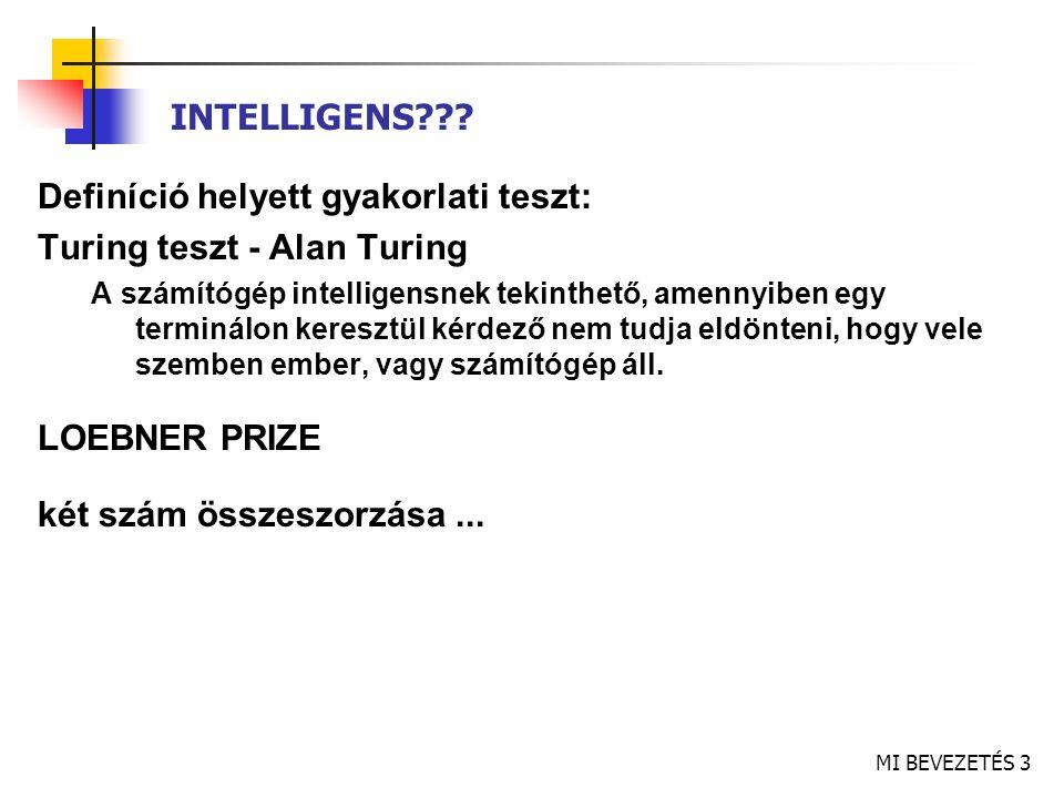 MI BEVEZETÉS 4 TURING TESZT Képességek: természetes nyelvmegértés (kommunikáció) tudásreprezentáció (információ tárolása) automatikus következtetés (információ felhasználása, konklúzió) gépi tanulás (alkalmazkodás új körülményekhez, minták felismerése) További képességek (teljes TT, fizikai kölcsönhatás is) számítógépes látás (tárgyak érzékelése) robotika (tárgyak mozgatása) beszédfelismerés
