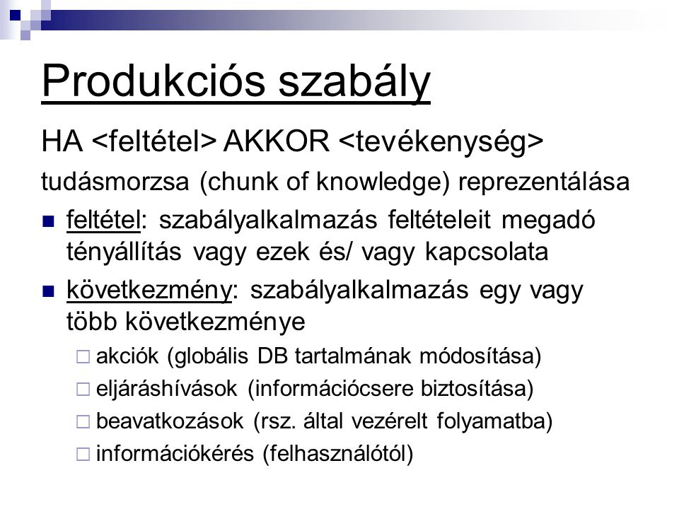 Produkciós szabály HA AKKOR tudásmorzsa (chunk of knowledge) reprezentálása feltétel: szabályalkalmazás feltételeit megadó tényállítás vagy ezek és/ v